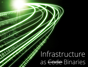 Infrastructure as <strike>Code</strike> Binaries